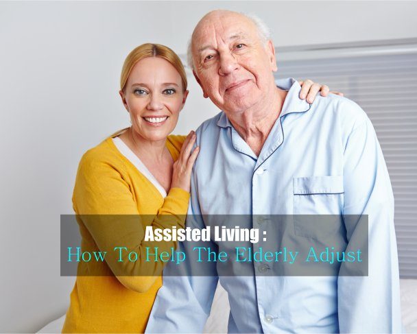 Assisted Living : How To Help The Elderly Adjust