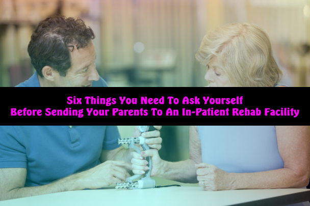 Six Things You Need To Ask Yourself Before Sending Your Parents To An In-Patient Rehab Facility